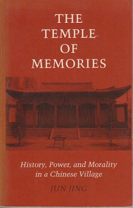 The Temple of Memories. History, Power and Morality in a Chinese Village. JUN JING