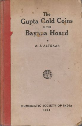 Catalogue of the Gupta Gold Coins in the Bayana Hoard. ANANT SADASHIV ALTEKAR