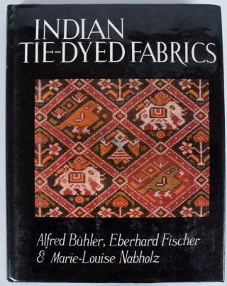 Indian Tie-Dyed Fabrics. ALFRED BUHLER, AND MARIE LOUISE NABHOLZ, EBERHARD FISHER
