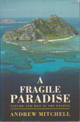 A Fragile Paradise. Nature and Man in the Pacific. ANDREW MITCHELL