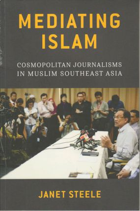 Mediating Islam: Cosmopolitan Journalisms in Muslim Southeast Asia. JANET STEELE