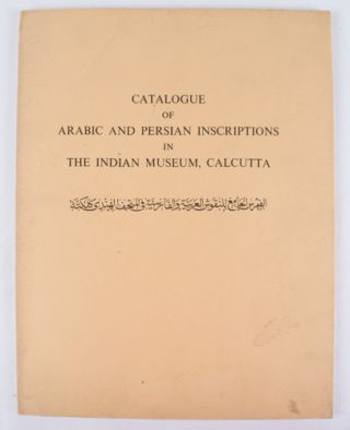 Catalogue of Arabic and Persian Inscription in The Indian Museum, Calcutta. CHINMOY DUTT