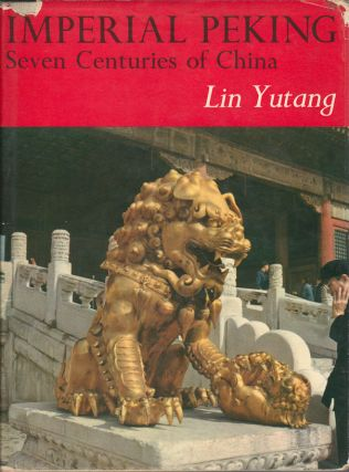 Imperial Peking. Seven Centuries of China. LIN YUTANG