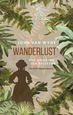Wanderlust The Amazing Ida Pfeiffer, the First Female Tourist. JOHN VAN WYHE
