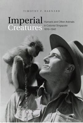 Imperial Creatures. Humans and Other Animals in Colonial Singapore, 1819-1942. TIMOTHY P. BARNARD