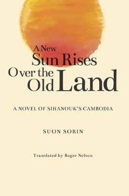 New Sun Rises Over the Old Land A Novel of Sihanouk's Cambodia. SUON SORIN, ROGER, NELSON
