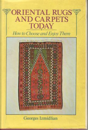 Oriental Rugs and Carpets Today. How to Choose and Enjoy Them. GEORGES IZMIDLIAN
