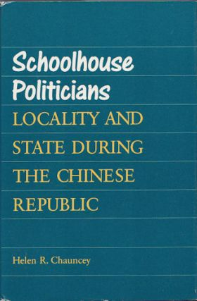 Schoolhouse Politicians Locality and State During the Chinese Republic. HELEN R. CHAUNCEY