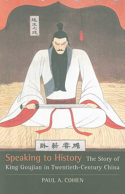 Speaking to History The Story of King Goujian in Twentieth-Century China. PAUL A. COHEN