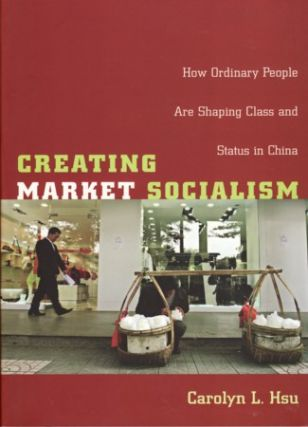 Creating Market Socialism. How Ordinary People are Shaping Class and Status in China. CAROLYN L. HSU