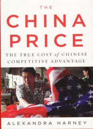 The China Price The True Cost of Chinese Competitive Advantage. ALEXANDRA HARNEY