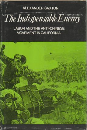The Indispensible Enemy. Labor and the Anti-Chinese Movement in California. ALEXANDER SAXTON