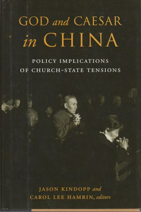 God and Caesar in China. Policy Implications of Church-State Tensions. JASON KINDOPP, CAROL LEE...