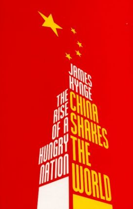 China Shakes the World. The Rise of a Hungry Nation. JAMES KYNGE