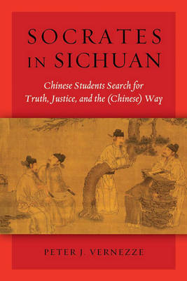 Socrates in Sichuan. Chinese Students Search for Truth, Justice and the (Chinese) Way. PETER J....