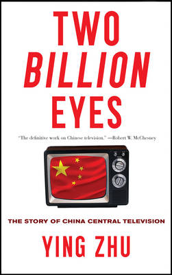 Two Billion Eyes. The Story of China Central Television. YING ZHU