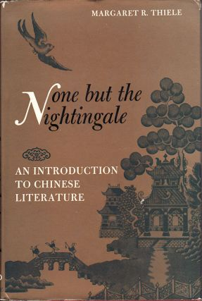 None but the Nightingale. An Introduction to Chinese Literature. MARGARET R. THIELE