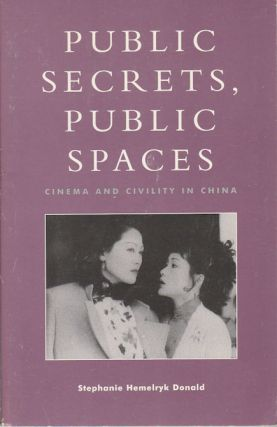 Public Secrets, Public Spaces. Cinema and Civility in China. STEPHANIE HEMELRYK DONALD