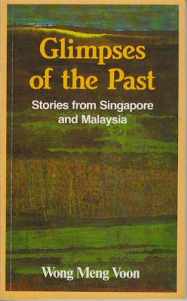 Glimpse of the Past. Stories from Singapore and Malaysia. WONG MENG VOON