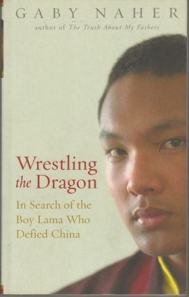 Wrestling the Dragon. In Search of the Boy Lama who Defied China. GABY NAHER