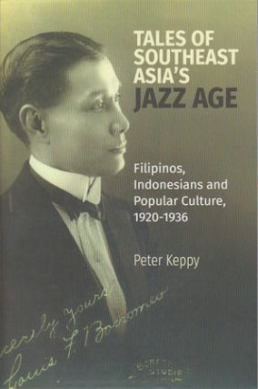 Tales of Southeast Asia's Jazz Age: Filipinos, Indonesians and Popular Culture, 1920-1936....