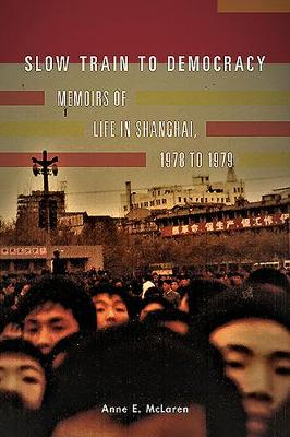 Slow Train to Democracy Memoirs of Life in Shanghai, 1978 to 1979. ANNE E. MCLAREN