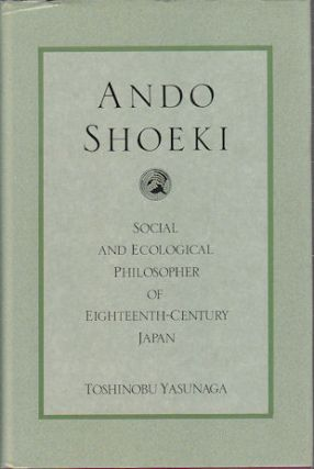 Ando Shoeki. Social and Ecological Philosopher in Eighteenth-Century Japan. TOSHINOBU YASUNAGA
