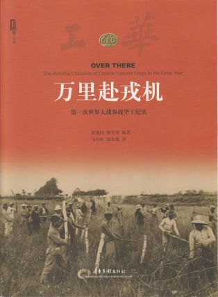 Over There. The Pictorial Chronicle of Chinese Laborer Corps in The Great War. 万里赴戎机. ...