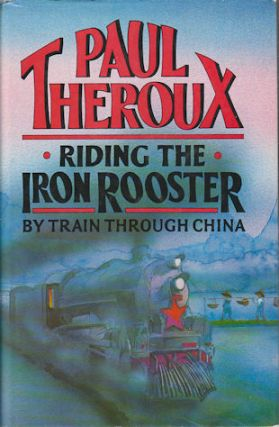 Riding the Iron Rooster. By Train Through China. PAUL THEROUX