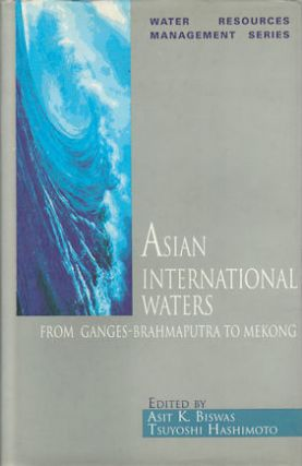 Asian International Waters. From Ganges-Brahmaputra to Mekong. ASIT K. AND TSUYOSHI HASHIMOTO BISWAS