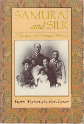 Samurai and Silk. A Japanese and American Heritage. HARU MATSUKATA REISCHAUER