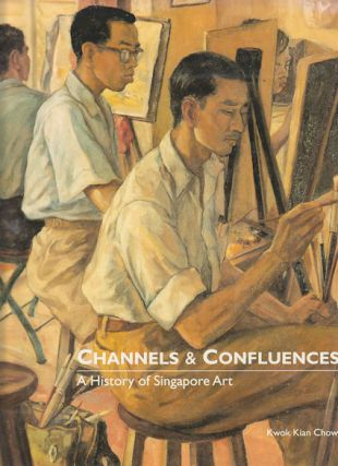 Channels and Confluences. A History of Singapore Art. KWOK KIAN CHOW