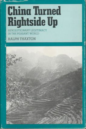 China Turned Rightside Up. Revolutionary Legitimacy in the Peasant World. RALPH THAXTON