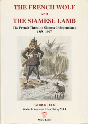 The French Wolf and the Siamese Lamb. The French Threat to Siamese Independence 1858-1907....