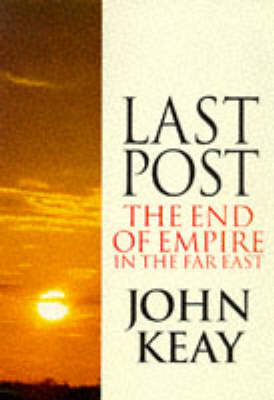 Last Post. The End of Empire in the Far East. JOHN KEAY