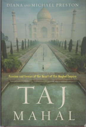 Taj Mahal. Passion and Genius at the Heart of the Moghul Empire. DIANA PRESTON, MICHAEL