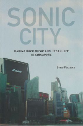 Sonic City: Making Rock Music and Urban Life in Singapore. STEVE FERZACCA
