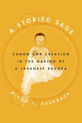 A Storied Sage. Canon and Creation in the Making of a Japanese Buddha. MICAH L. AUERBACK
