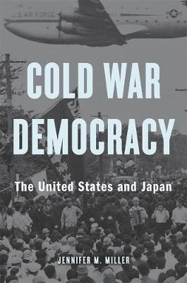 Cold War Democracy. The United States and Japan. JENNIFER M. MILLER