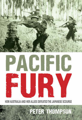 Pacific Fury. How Australia and her allies defeated the Japanese Scourge. PETER THOMPSON