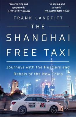 Shanghai Free Taxi. Journeys with the Hustlers and Rebels of the New China. FRANK LANGFITT