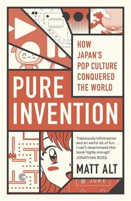Pure Invention. How Japan's Pop Culture Conquered the World. MATT ALT
