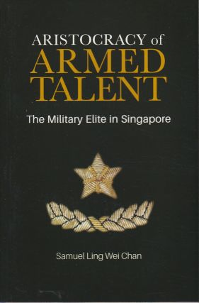 Aristocracy of Armed Talent. A Portrait of the Military Elite in Singapore. SAMUEL LING WEI CHAN