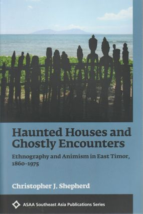 Haunted Houses and Ghostly Encounters. Ethnography and Animism in East Timor, 1860 - 1975....