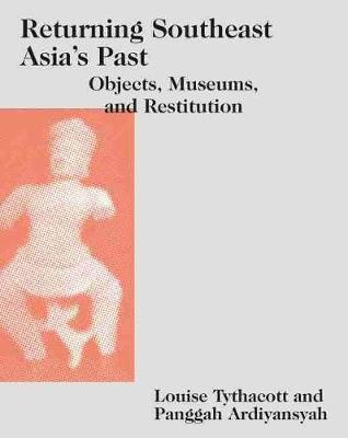 Returning Southeast Asia's Past. Objects, Museums, and Restitution. LOUISE TYTHACOTT,...