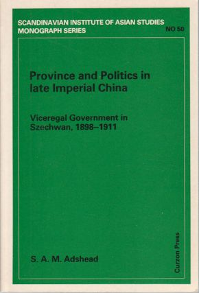 Province and Politics in Late Imperial China. Viceregal Government in Szechwan, 1898-1911. S. A....