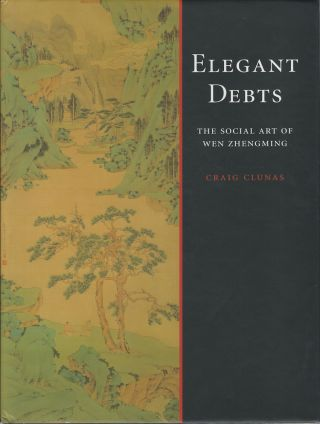 Elegant Debts. The Social Art of Wen Zhengming, 1470-1559. CRAIG CLUNAS