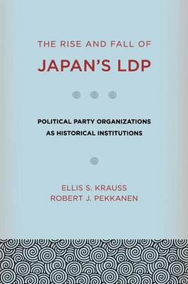 Rise and Fall of Japan's LDP. Political Party Organizations as Historical Institutions. ELLIS S....