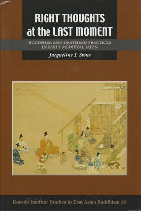Right Thoughts at the Last Moment. Buddhism and Deathbed Practices in Early Medieval Japan....