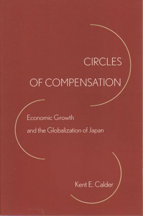 Circles of Compensation. Economic Growth and the Globalization of Japan. KENT E. CALDER